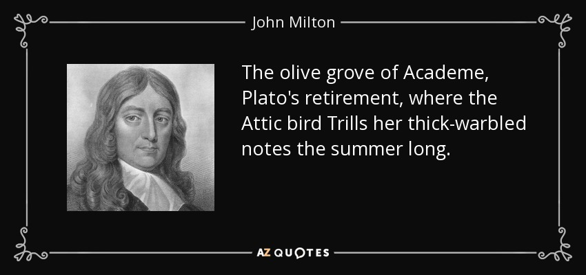 The olive grove of Academe, Plato's retirement, where the Attic bird Trills her thick-warbled notes the summer long. - John Milton