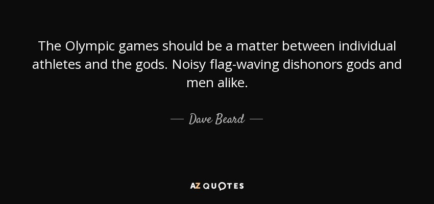 The Olympic games should be a matter between individual athletes and the gods. Noisy flag-waving dishonors gods and men alike. - Dave Beard