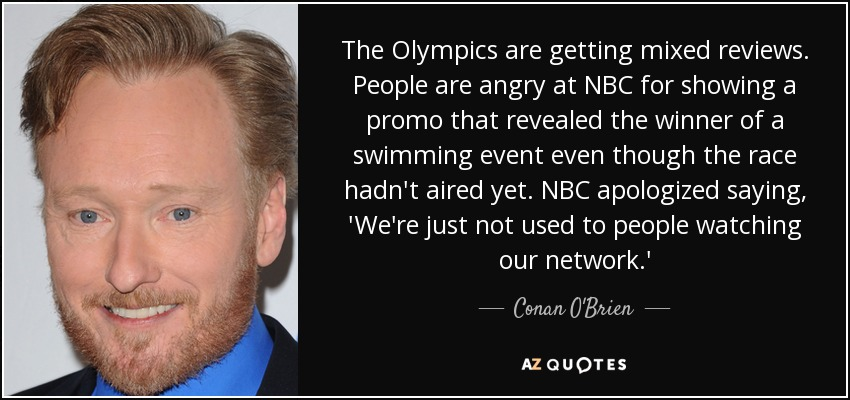 The Olympics are getting mixed reviews. People are angry at NBC for showing a promo that revealed the winner of a swimming event even though the race hadn't aired yet. NBC apologized saying, 'We're just not used to people watching our network.' - Conan O'Brien