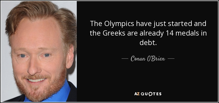The Olympics have just started and the Greeks are already 14 medals in debt. - Conan O'Brien