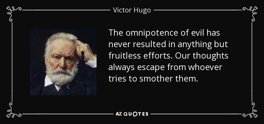 The omnipotence of evil has never resulted in anything but fruitless efforts. Our thoughts always escape from whoever tries to smother them. - Victor Hugo