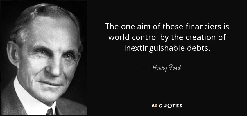 The one aim of these financiers is world control by the creation of inextinguishable debts. - Henry Ford