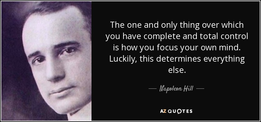 The one and only thing over which you have complete and total control is how you focus your own mind. Luckily, this determines everything else. - Napoleon Hill