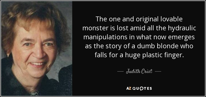 The one and original lovable monster is lost amid all the hydraulic manipulations in what now emerges as the story of a dumb blonde who falls for a huge plastic finger. - Judith Crist