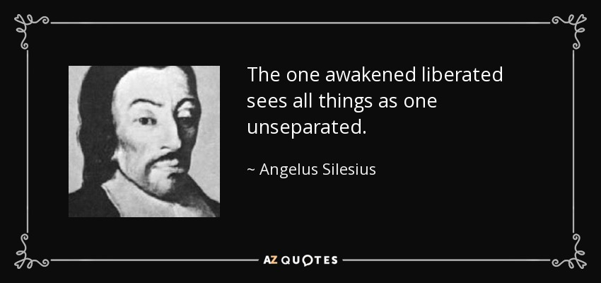 The one awakened liberated sees all things as one unseparated. - Angelus Silesius