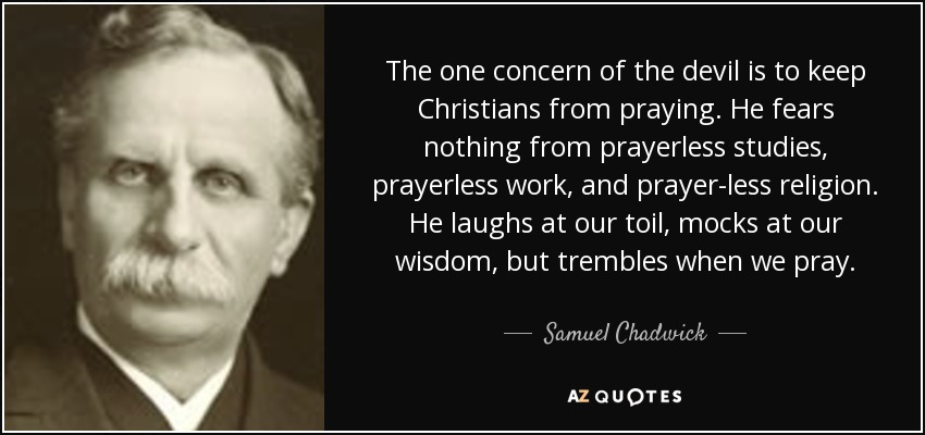 The one concern of the devil is to keep Christians from praying. He fears nothing from prayerless studies, prayerless work, and prayer-less religion. He laughs at our toil, mocks at our wisdom, but trembles when we pray. - Samuel Chadwick