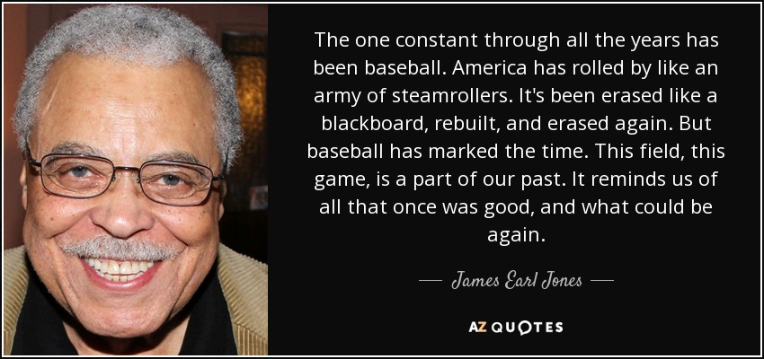 The one constant through all the years has been baseball. America has rolled by like an army of steamrollers. It's been erased like a blackboard, rebuilt, and erased again. But baseball has marked the time. This field, this game, is a part of our past. It reminds us of all that once was good, and what could be again. - James Earl Jones