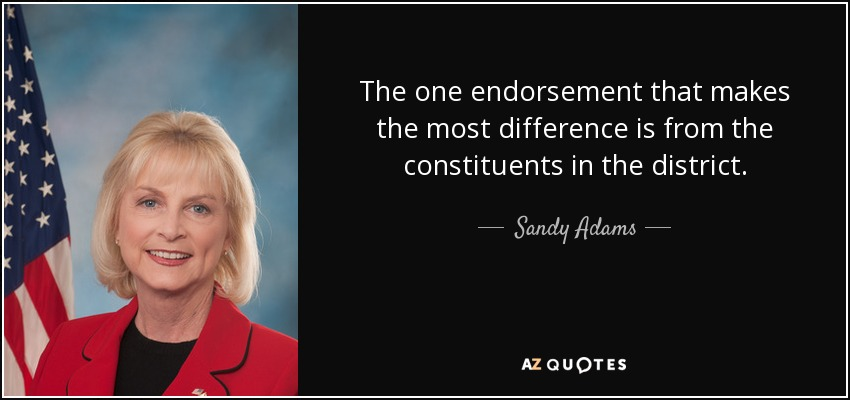 The one endorsement that makes the most difference is from the constituents in the district. - Sandy Adams