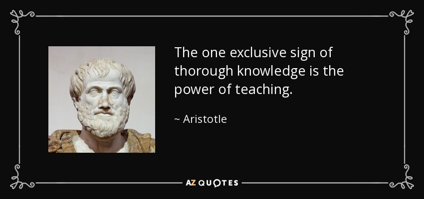 The one exclusive sign of thorough knowledge is the power of teaching. - Aristotle