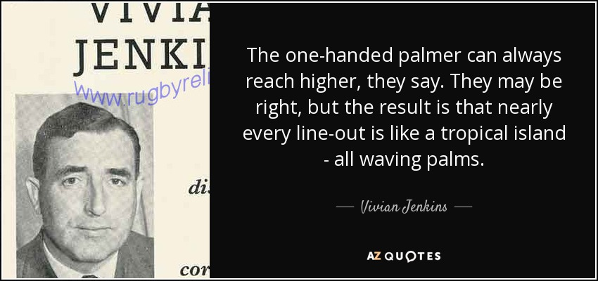 The one-handed palmer can always reach higher, they say. They may be right, but the result is that nearly every line-out is like a tropical island - all waving palms. - Vivian Jenkins