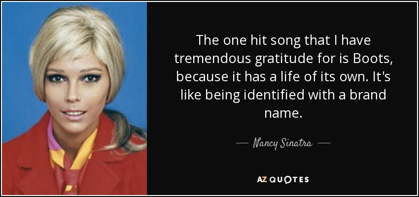The one hit song that I have tremendous gratitude for is Boots, because it has a life of its own. It's like being identified with a brand name. - Nancy Sinatra