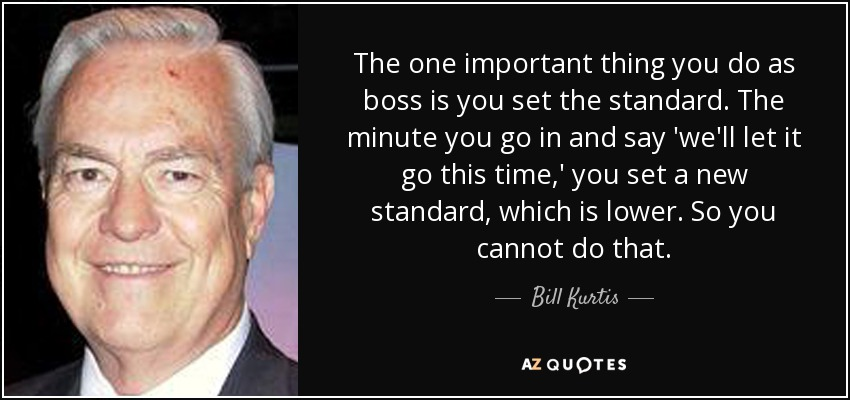 The one important thing you do as boss is you set the standard. The minute you go in and say 'we'll let it go this time,' you set a new standard, which is lower. So you cannot do that. - Bill Kurtis