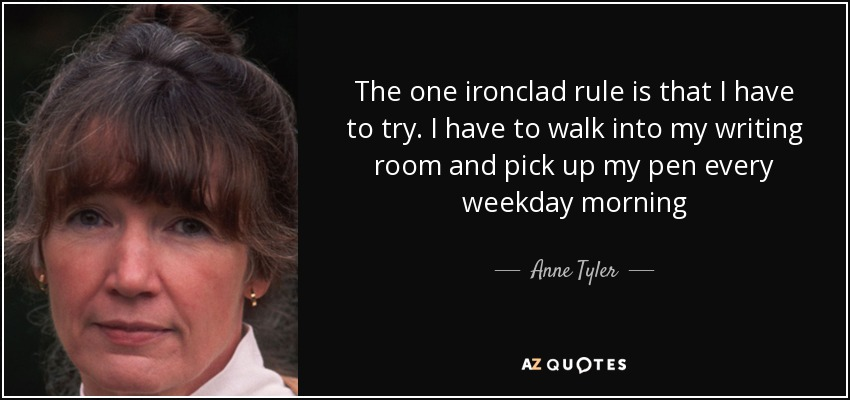 The one ironclad rule is that I have to try. I have to walk into my writing room and pick up my pen every weekday morning - Anne Tyler