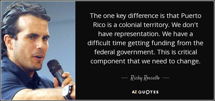 The one key difference is that Puerto Rico is a colonial territory. We don't have representation. We have a difficult time getting funding from the federal government. This is critical component that we need to change. - Ricky Rossello