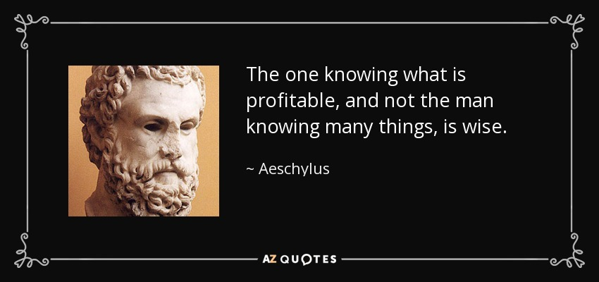 The one knowing what is profitable, and not the man knowing many things, is wise. - Aeschylus