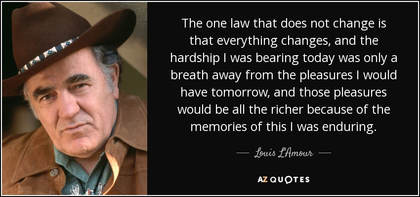 The one law that does not change is that everything changes, and the hardship I was bearing today was only a breath away from the pleasures I would have tomorrow, and those pleasures would be all the richer because of the memories of this I was enduring. - Louis L'Amour