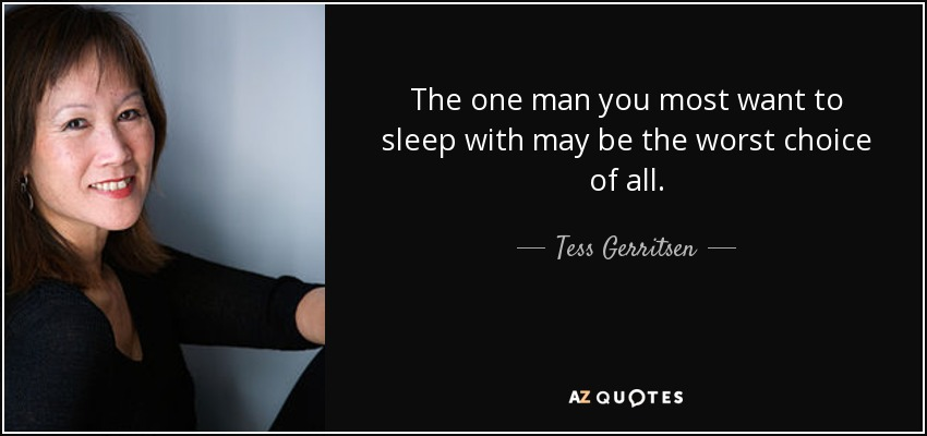 The one man you most want to sleep with may be the worst choice of all. - Tess Gerritsen