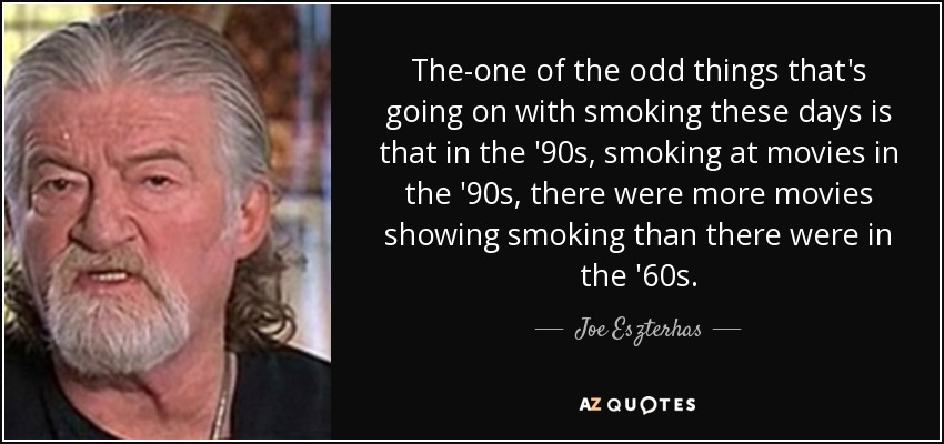 The-one of the odd things that's going on with smoking these days is that in the '90s, smoking at movies in the '90s, there were more movies showing smoking than there were in the '60s. - Joe Eszterhas
