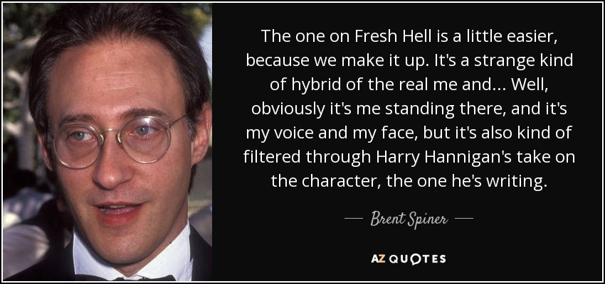 The one on Fresh Hell is a little easier, because we make it up. It's a strange kind of hybrid of the real me and... Well, obviously it's me standing there, and it's my voice and my face, but it's also kind of filtered through Harry Hannigan's take on the character, the one he's writing. - Brent Spiner