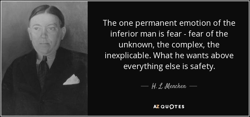 The one permanent emotion of the inferior man is fear - fear of the unknown, the complex, the inexplicable. What he wants above everything else is safety. - H. L. Mencken