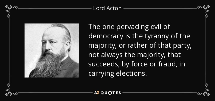 The one pervading evil of democracy is the tyranny of the majority, or rather of that party, not always the majority, that succeeds, by force or fraud, in carrying elections. - Lord Acton