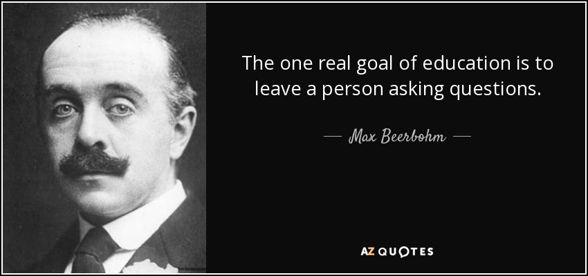 The one real goal of education is to leave a person asking questions. - Max Beerbohm