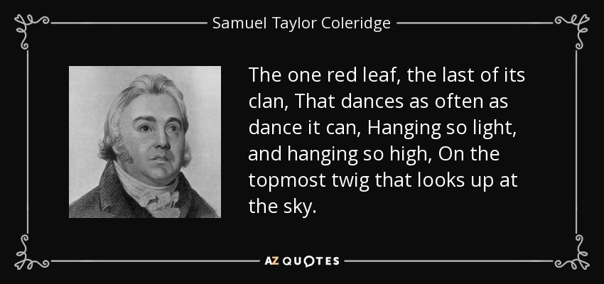 The one red leaf, the last of its clan, That dances as often as dance it can, Hanging so light, and hanging so high, On the topmost twig that looks up at the sky. - Samuel Taylor Coleridge
