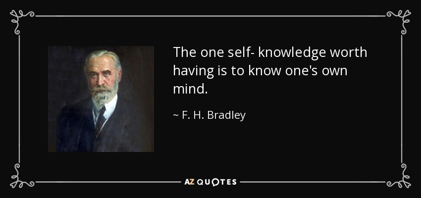 The one self- knowledge worth having is to know one's own mind. - F. H. Bradley