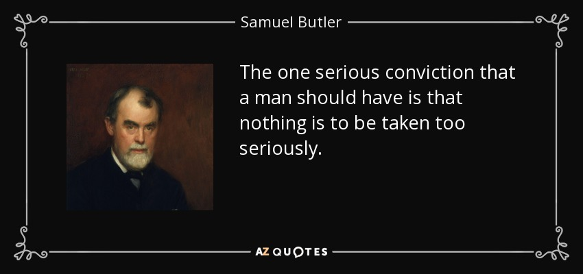 The one serious conviction that a man should have is that nothing is to be taken too seriously. - Samuel Butler