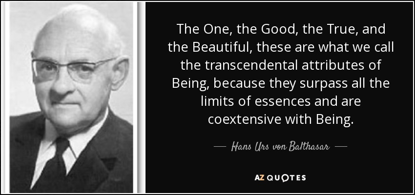 The One, the Good, the True, and the Beautiful, these are what we call the transcendental attributes of Being, because they surpass all the limits of essences and are coextensive with Being. - Hans Urs von Balthasar