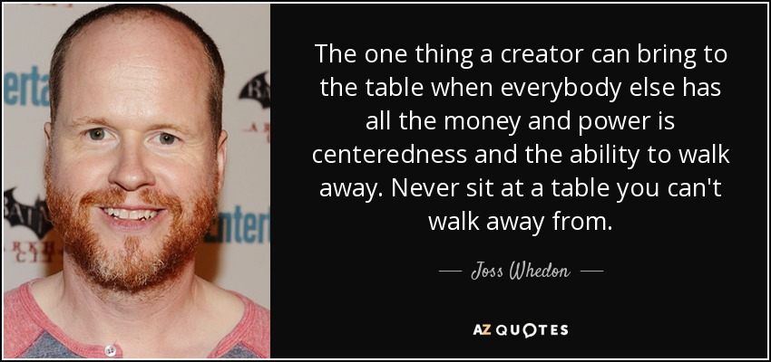 The one thing a creator can bring to the table when everybody else has all the money and power is centeredness and the ability to walk away. Never sit at a table you can't walk away from. - Joss Whedon