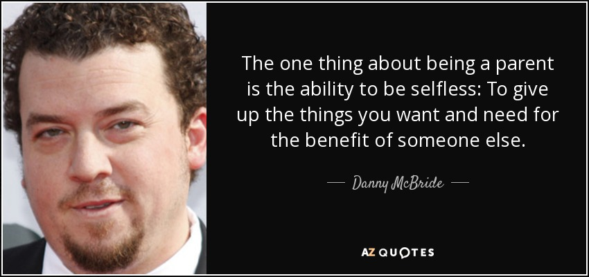 The one thing about being a parent is the ability to be selfless: To give up the things you want and need for the benefit of someone else. - Danny McBride