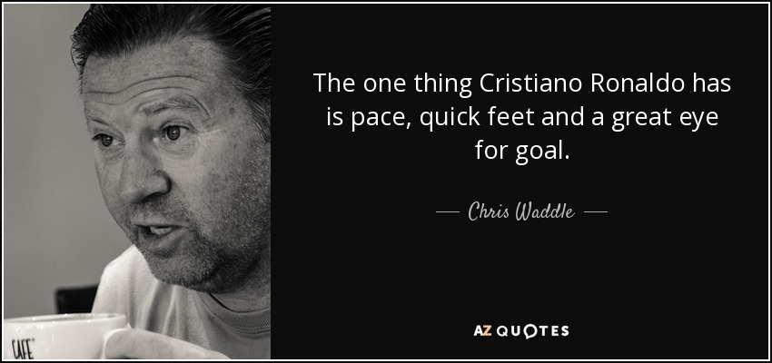The one thing Cristiano Ronaldo has is pace, quick feet and a great eye for goal. - Chris Waddle