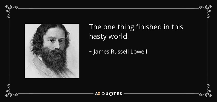The one thing finished in this hasty world. - James Russell Lowell