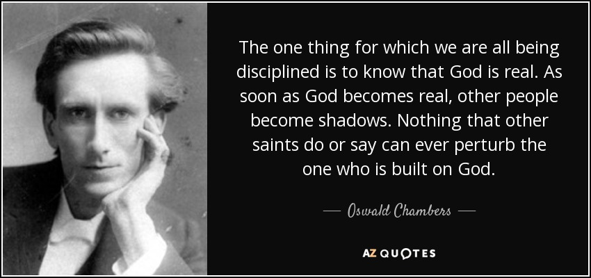 The one thing for which we are all being disciplined is to know that God is real. As soon as God becomes real, other people become shadows. Nothing that other saints do or say can ever perturb the one who is built on God. - Oswald Chambers