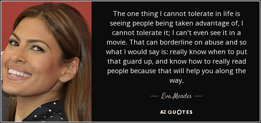 The one thing I cannot tolerate in life is seeing people being taken advantage of, I cannot tolerate it; I can't even see it in a movie. That can borderline on abuse and so what I would say is: really know when to put that guard up, and know how to really read people because that will help you along the way. - Eva Mendes