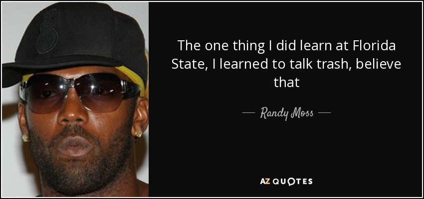 The one thing I did learn at Florida State, I learned to talk trash, believe that - Randy Moss