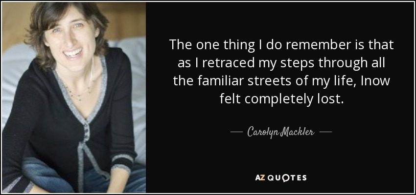 The one thing I do remember is that as I retraced my steps through all the familiar streets of my life, Inow felt completely lost. - Carolyn Mackler
