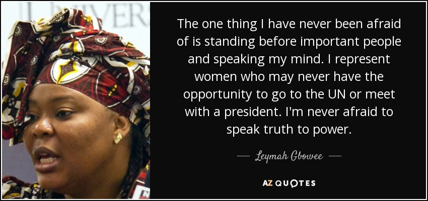 The one thing I have never been afraid of is standing before important people and speaking my mind. I represent women who may never have the opportunity to go to the UN or meet with a president. I'm never afraid to speak truth to power. - Leymah Gbowee
