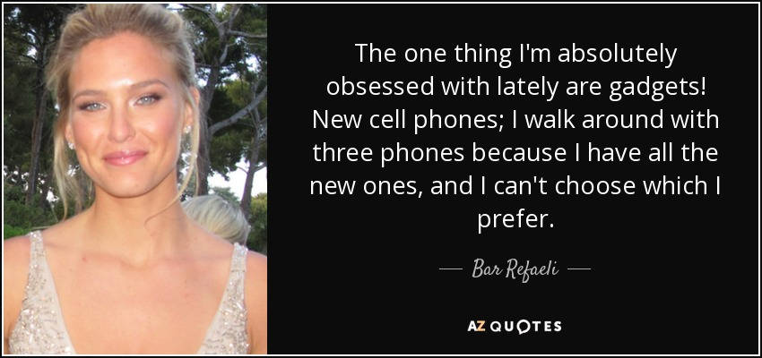 The one thing I'm absolutely obsessed with lately are gadgets! New cell phones; I walk around with three phones because I have all the new ones, and I can't choose which I prefer. - Bar Refaeli