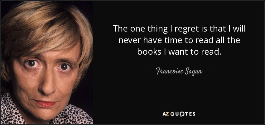 The one thing I regret is that I will never have time to read all the books I want to read. - Francoise Sagan