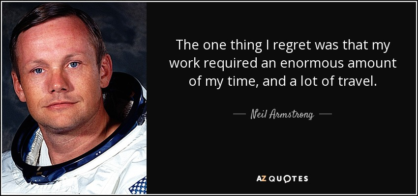 The one thing I regret was that my work required an enormous amount of my time, and a lot of travel. - Neil Armstrong