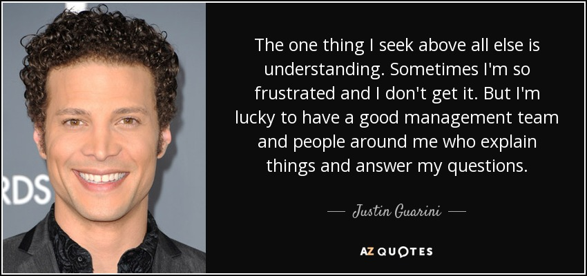 The one thing I seek above all else is understanding. Sometimes I'm so frustrated and I don't get it. But I'm lucky to have a good management team and people around me who explain things and answer my questions. - Justin Guarini