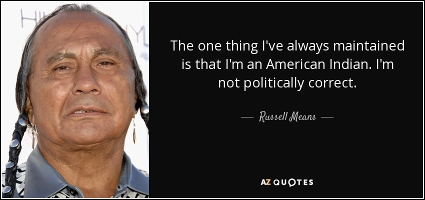 The one thing I've always maintained is that I'm an American Indian. I'm not politically correct. - Russell Means