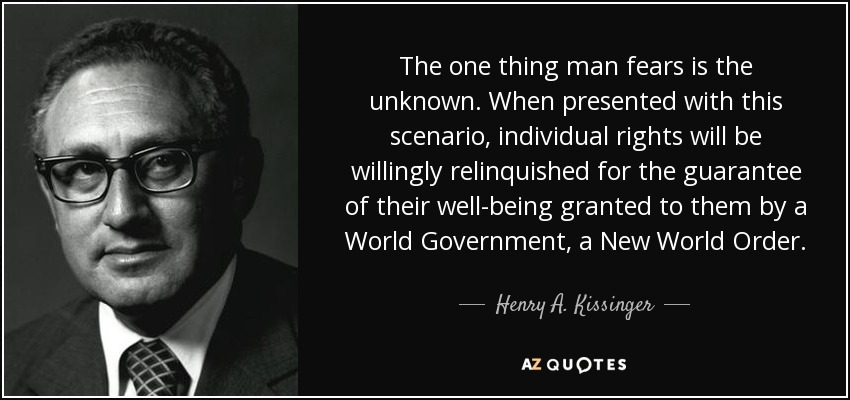 The one thing man fears is the unknown. When presented with this scenario, individual rights will be willingly relinquished for the guarantee of their well-being granted to them by a World Government, a New World Order. - Henry A. Kissinger