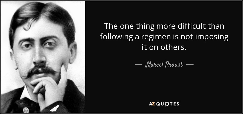 The one thing more difficult than following a regimen is not imposing it on others. - Marcel Proust
