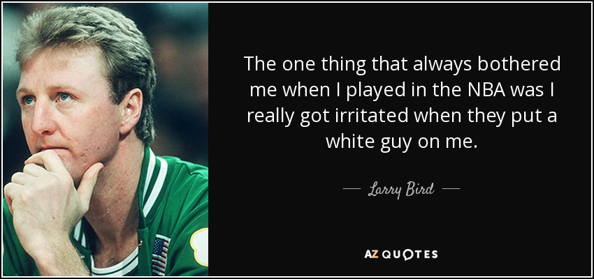 The one thing that always bothered me when I played in the NBA was I really got irritated when they put a white guy on me. - Larry Bird