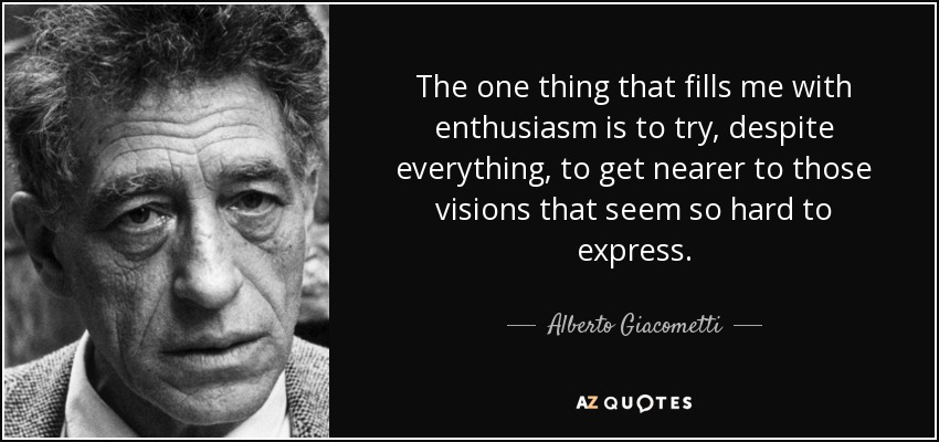 The one thing that fills me with enthusiasm is to try, despite everything, to get nearer to those visions that seem so hard to express. - Alberto Giacometti
