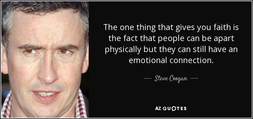 The one thing that gives you faith is the fact that people can be apart physically but they can still have an emotional connection. - Steve Coogan