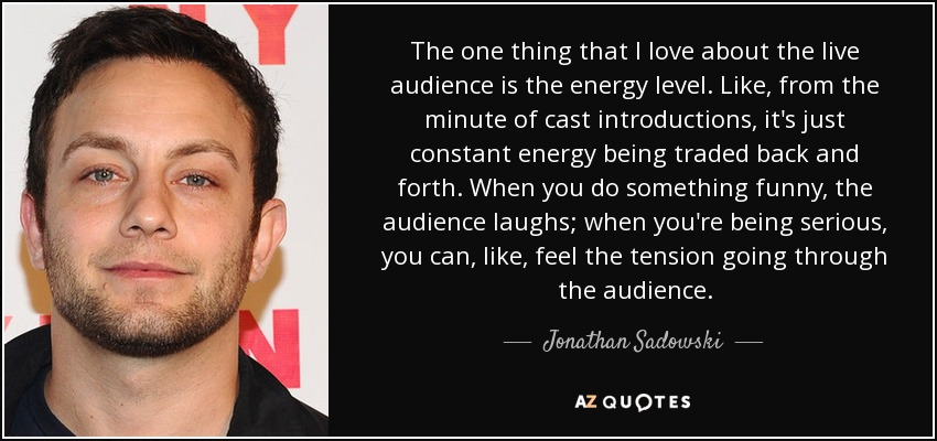 The one thing that I love about the live audience is the energy level. Like, from the minute of cast introductions, it's just constant energy being traded back and forth. When you do something funny, the audience laughs; when you're being serious, you can, like, feel the tension going through the audience. - Jonathan Sadowski